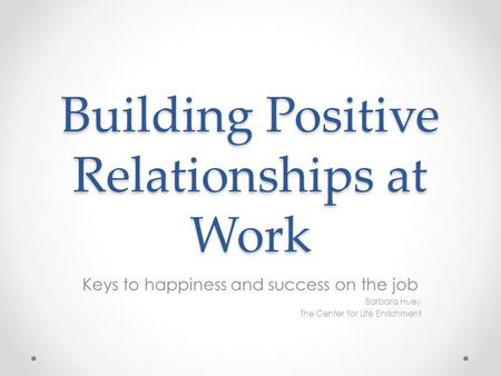 Building Positive Relationships at Work Keys to happiness and success on the job Barbara Huey The Center for Life Enrichment.