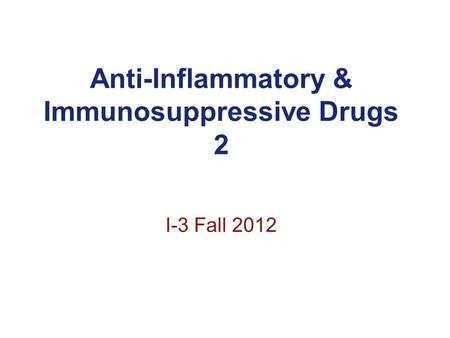 Anti-Inflammatory & Immunosuppressive Drugs 2 I-3 Fall 2012.