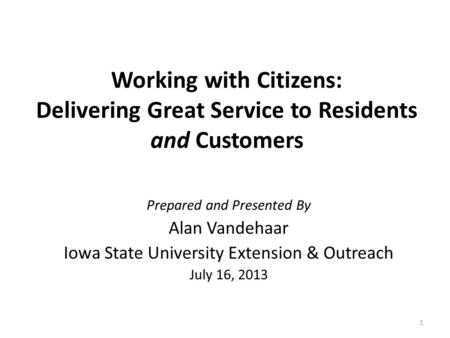Working with Citizens: Delivering Great Service to Residents and Customers Prepared and Presented By Alan Vandehaar Iowa State University Extension & Outreach.