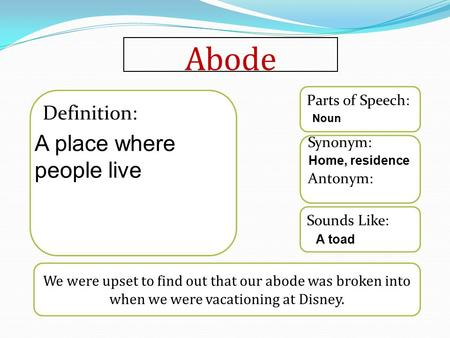 Abode We were upset to find out that our abode was broken into when we were vacationing at Disney. Sounds Like: Synonym: Antonym: Parts of Speech: Definition: