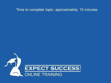 Time to complete topic: approximately 10 minutes ONLINE TRAINING.