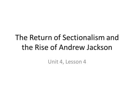 The Return of Sectionalism and the Rise of Andrew Jackson