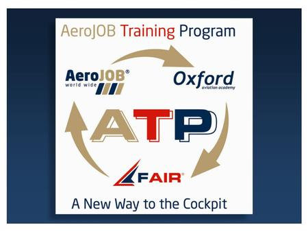 A New Way to the Cockpit CANDIDATES PRE-SELECTION HIGH STANDARDS TRAINING TRAINING COST FUNDING CREW RESOURCING SERVICES A T P - A e r o J O B T r a i.
