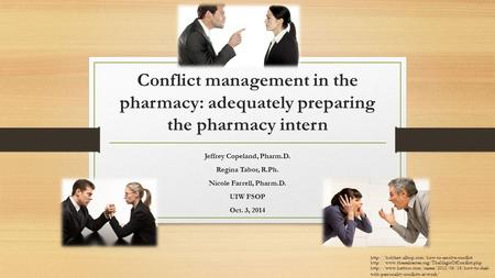 Conflict management in the pharmacy: adequately preparing the pharmacy intern Jeffrey Copeland, Pharm.D. Regina Tabor, R.Ph. Nicole Farrell, Pharm.D. UIW.