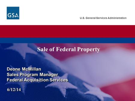 U.S. General Services Administration Sale of Federal Property Deone McMillan Sales Program Manager Federal Acquisition Services Deone McMillan Sales Program.