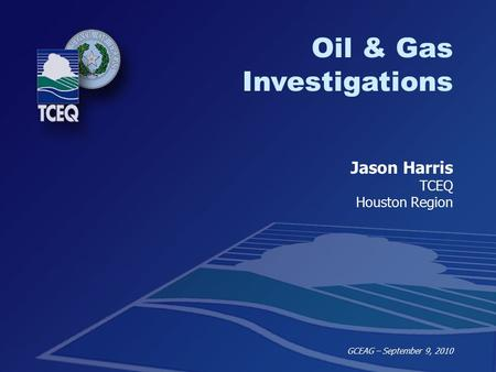 SBEA Internal Training – Oil & Gas February 3, 2010 Oil & Gas Investigations Jason Harris TCEQ Houston Region GCEAG – September 9, 2010.