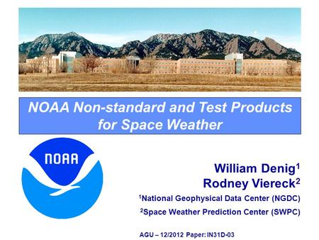 NOAA Non-standard and Test Products for Space Weather AGU – 12/2012 Paper: IN31D-03 William Denig 1 Rodney Viereck 2 1 National Geophysical Data Center.
