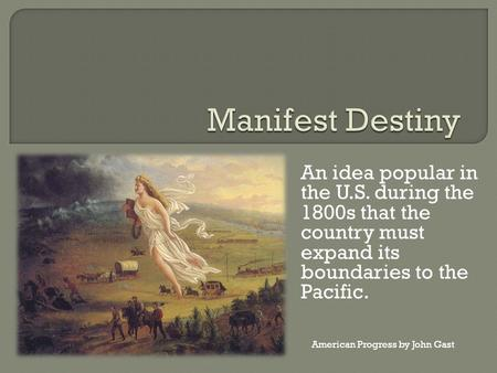 An idea popular in the U.S. during the 1800s that the country must expand its boundaries to the Pacific. American Progress by John Gast.