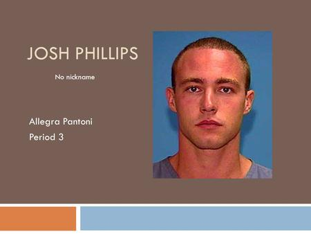 JOSH PHILLIPS Allegra Pantoni Period 3 No nickname.