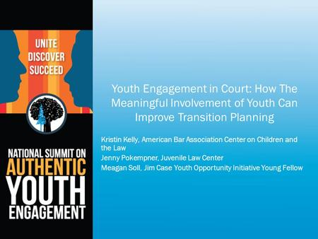 Youth Engagement in Court: How The Meaningful Involvement of Youth Can Improve Transition Planning Kristin Kelly, American Bar Association Center on Children.
