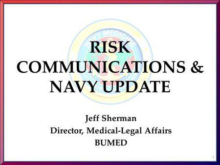 RISK COMMUNICATIONS & NAVY UPDATE Jeff Sherman Director, Medical-Legal Affairs BUMED 1.