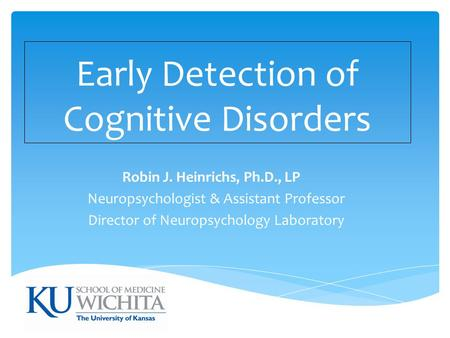 Early Detection of Cognitive Disorders Robin J. Heinrichs, Ph.D., LP Neuropsychologist & Assistant Professor Director of Neuropsychology Laboratory.