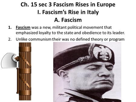 Ch. 15 sec 3 Fascism Rises in Europe I. Fascism's Rise in Italy A. Fascism 1.Fascism was a new, militant political movement that emphasized loyalty to.