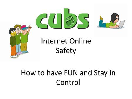 Internet Online Safety How to have FUN and Stay in Control.