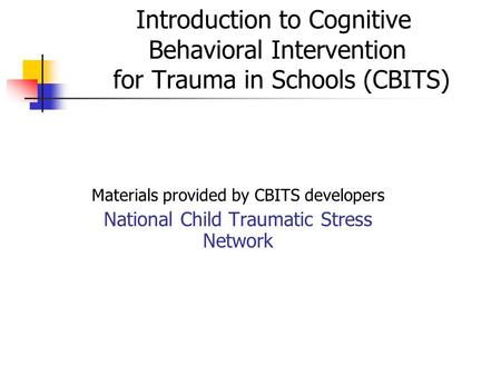 Introduction to Cognitive Behavioral Intervention for Trauma in Schools (CBITS) Materials provided by CBITS developers National Child Traumatic Stress.