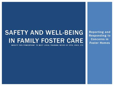 Reporting and Responding to Concerns in Foster Homes SAFETY AND WELL-BEING IN FAMILY FOSTER CARE MODIFY THIS POWERPOINT TO MEET LOCAL TRAINING NEEDS OF.