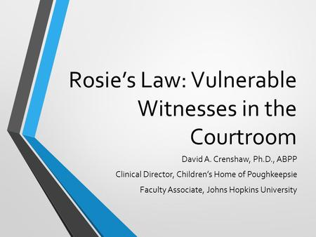 Rosie's Law: Vulnerable Witnesses in the Courtroom David A. Crenshaw, Ph.D., ABPP Clinical Director, Children's Home of Poughkeepsie Faculty Associate,