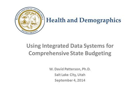 Health and Demographics Using Integrated Data Systems for Comprehensive State Budgeting W. David Patterson, Ph.D. Salt Lake City, Utah September 4, 2014.