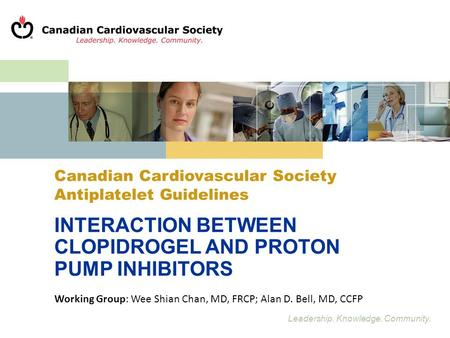 Leadership. Knowledge. Community. Canadian Cardiovascular Society Antiplatelet Guidelines INTERACTION BETWEEN CLOPIDROGEL AND PROTON PUMP INHIBITORS Working.