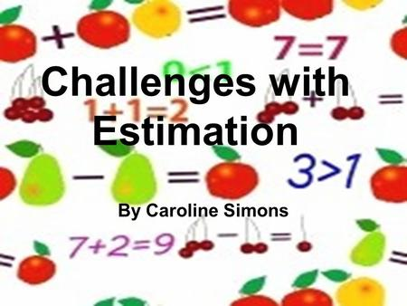 Challenges with Estimation By Caroline Simons. Estimation… By grades 4 and 5, students should be able to select the appropriate methods and apply them.