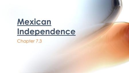 Chapter 7.3 Mexican Independence. By the end of the 1700s, colonists had learned to solve their own problems rather than wait for direction from Spain.