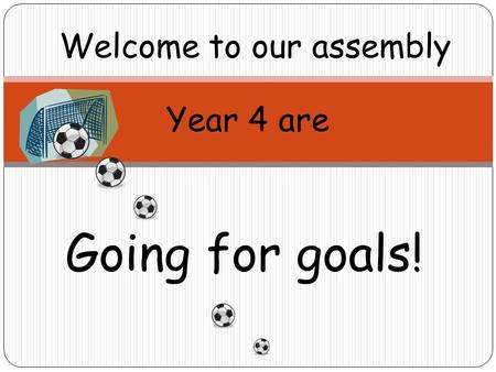 Welcome to our assembly Year 4 are Going for goals!