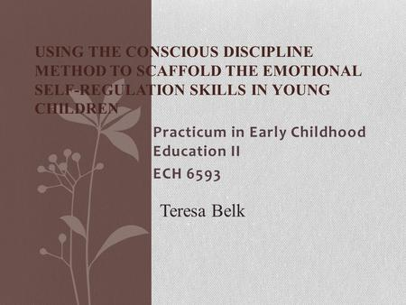 Practicum in Early Childhood Education II ECH 6593 USING THE CONSCIOUS DISCIPLINE METHOD TO SCAFFOLD THE EMOTIONAL SELF-REGULATION SKILLS IN YOUNG CHILDREN.