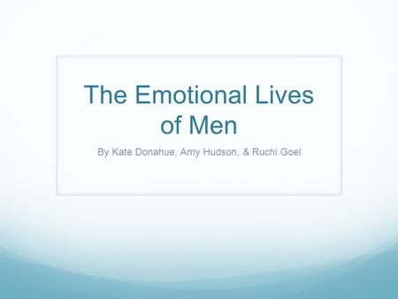The Emotional Lives of Men By Kate Donahue, Amy Hudson, & Ruchi Goel.