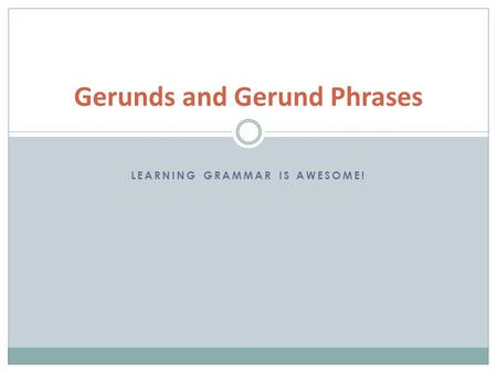LEARNING GRAMMAR IS AWESOME! Gerunds and Gerund Phrases.