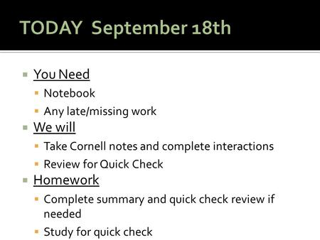  You Need  Notebook  Any late/missing work  We will  Take Cornell notes and complete interactions  Review for Quick Check  Homework  Complete summary.