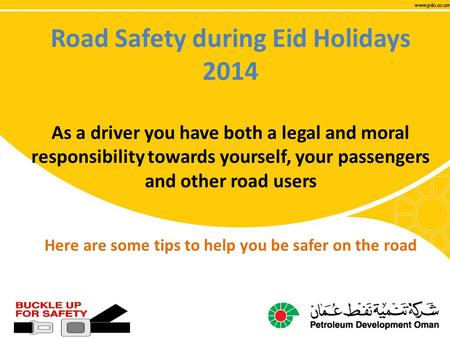 Road Safety during Eid Holidays 2014 As a driver you have both a legal and moral responsibility towards yourself, your passengers and other road users.