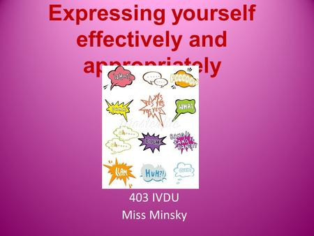 Expressing yourself effectively and appropriately 403 IVDU Miss Minsky.