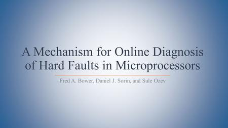 A Mechanism for Online Diagnosis of Hard Faults in Microprocessors Fred A. Bower, Daniel J. Sorin, and Sule Ozev.