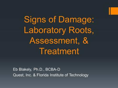 Signs of Damage: Laboratory Roots, Assessment, & Treatment Eb Blakely, Ph.D., BCBA-D Quest, Inc. & Florida Institute of Technology.