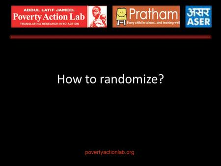 How to randomize? povertyactionlab.org. Quick Review: Why Randomize Choosing the Sample Frame Choosing the Unit of Randomization Options How to Choose.