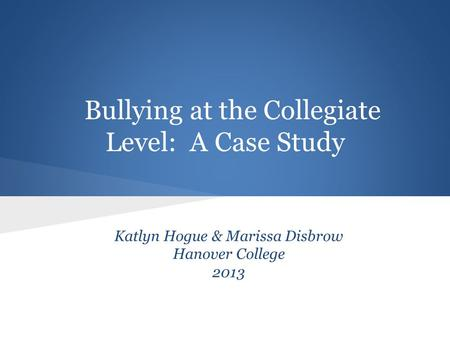 Bullying at the Collegiate Level: A Case Study Katlyn Hogue & Marissa Disbrow Hanover College 2013.