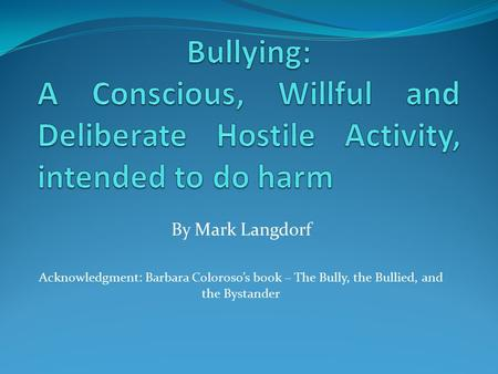 By Mark Langdorf Acknowledgment: Barbara Coloroso's book – The Bully, the Bullied, and the Bystander.