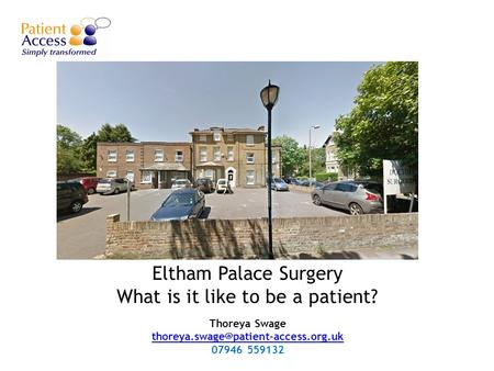 Eltham Palace Surgery What is it like to be a patient? Thoreya Swage  07946 559132.