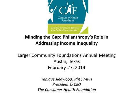 Minding the Gap: Philanthropy's Role in Addressing Income Inequality Larger Community Foundations Annual Meeting Austin, Texas February 27, 2014 Yanique.