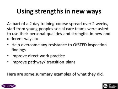 Using strengths in new ways As part of a 2 day training course spread over 2 weeks, staff from young peoples social care teams were asked to use their.