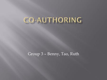 "Group 3 – Benny, Tao, Ruth. ""Authorship credit should be based on 1) substantial contributions to conception and design, acquisition of data, or analysis."