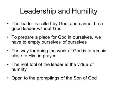Leadership and Humility The leader is called by God, and cannot be a good leader without God To prepare a place for God in ourselves, we have to empty.