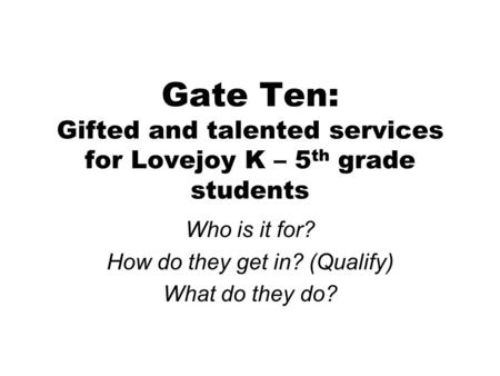 Gate Ten: Gifted and talented services for Lovejoy K – 5 th grade students Who is it for? How do they get in? (Qualify) What do they do?