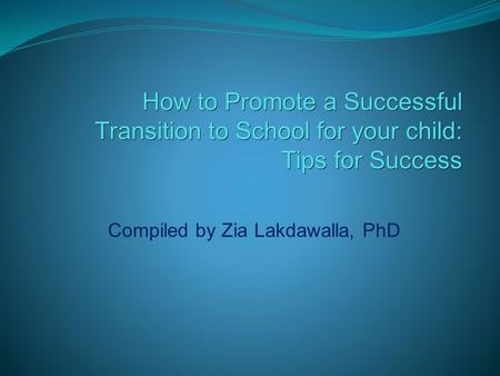How to Promote a Successful Transition to School for your child: Tips for Success Tips for Success Compiled by Zia Lakdawalla, PhD.