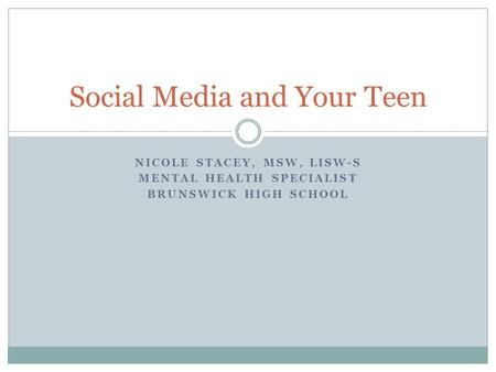 NICOLE STACEY, MSW, LISW-S MENTAL HEALTH SPECIALIST BRUNSWICK HIGH SCHOOL Social Media and Your Teen.