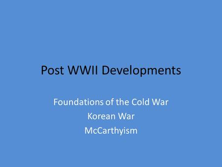 Post WWII Developments Foundations of the Cold War Korean War McCarthyism.