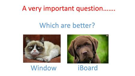A very important question……. Which are better? Window iBoard.