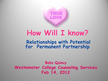How Will I know? Relationships with Potential for Permanent Partnership Babs Quincy Westminster College Counseling Services Feb 14, 2012.