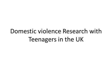 Domestic violence Research with Teenagers in the UK.