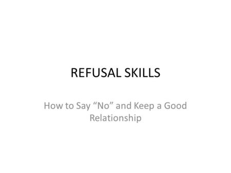 "REFUSAL SKILLS How to Say ""No"" and Keep a Good Relationship."